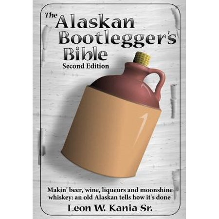 Whisky Old Fashioned - The Alaskan Bootlegger's Bible, Second Edition: Makin' Beer, Wine, Liqueurs and Moonshine Whiskey: An old Alaskan tells how it is done. Paperback