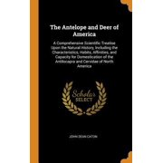 The Antelope and Deer of America: A Comprehensive Scientific Treatise Upon the Natural History, Including the Characteristics, Habits, Affinities, and Hardcover