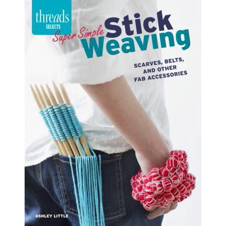 Super Simple Stick Weaving : Scarves, Belts, and Other Fab