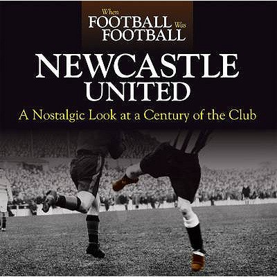 Newcastle United : A Nostalgic Look at a Century of the Club Newcastle United Soccer