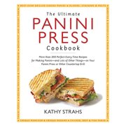 The Ultimate Panini Press Cookbook : More Than 200 Perfect-Every-Time Recipes for Making Panini - and Lots of Other Things - on Your Panini Press or Other Countertop Grill