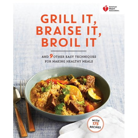 American Heart Association Grill It  Braise It  Broil It   And 9 Other Easy Techniques For Making Healthy Meals