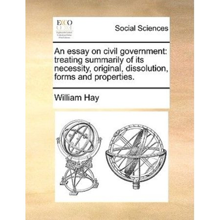 An Essay On Civil Government  Treating Summarily Of Its Necessity  Original  Dissolution  Forms And Properties
