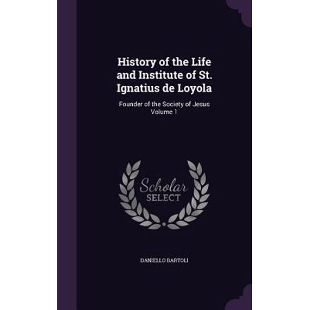 History of the Life and Institute of St. Ignatius de Loyola : Founder of the Society of Jesus Volume