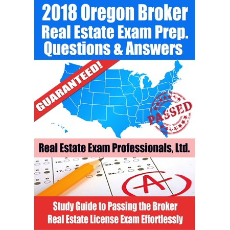 2018 Oregon Broker Real Estate Exam Prep Questions, Answers & Explanations: Study Guide to Passing the Broker Real Estate License Exam Effortlessly - (California Real Estate Broker Exam Study Guide)