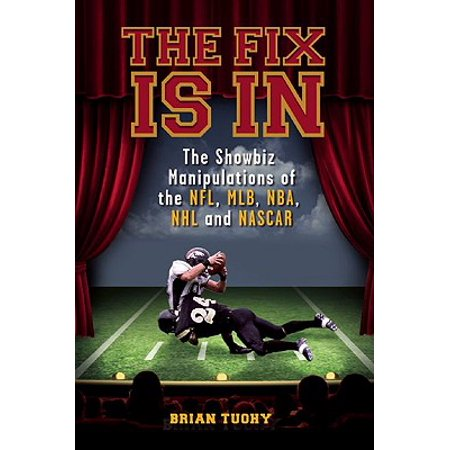 The Fix Is in : The Showbiz Manipulations of the Nfl, Mlb, Nba, NHL and