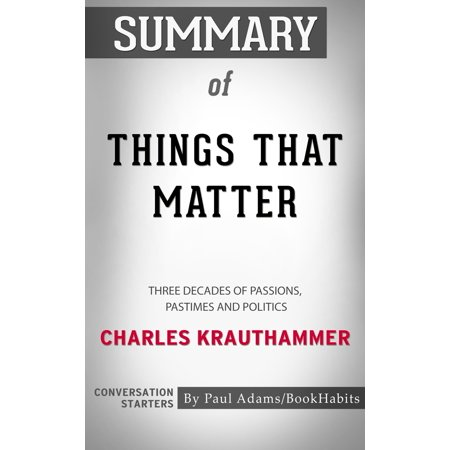 Summary of Things That Matter: Three Decades of Passions, Pastimes and Politics by Charles Krauthammer | Conversation Starters -