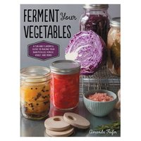 Ferment Your Vegetables: A Fun and Flavorful Guide to Making Your Own Pickles, Kimchi, Kraut, and More (Hardcover)