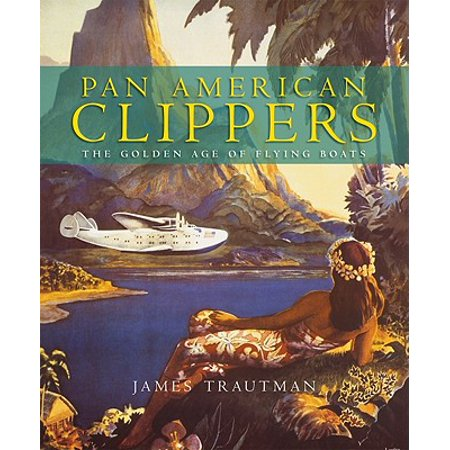 Pan American Clippers : The Golden Age of Flying (Pan American Flying Boats)