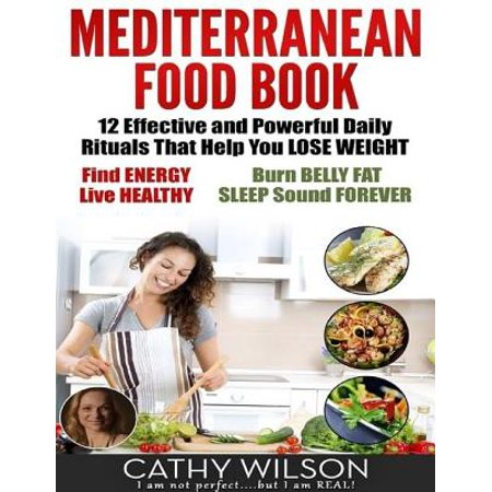 Mediterranean Food Book: 12 Effective and Powerful Daily Rituals That Help You Lose Weight, Find Energy, Live Healthy, Burn Belly Fat & Sleep Sound Forever -