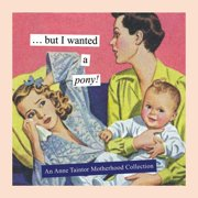 But I Wanted a Pony! : An Anne Taintor Motherhood Collection