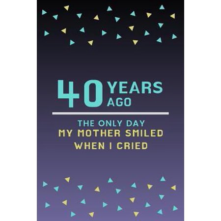 40 Years ago the only day my Mother smiled when I cried: Mother Appreciation Quote 40th Birthday Journal / Notebook / Diary / Gift or Present for Kids