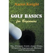 Golf Basics for Beginners : The Ultimate Guide about Clubs, Etiquette, Equipment, History and Terminology