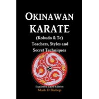 Okinawan Karate (Kobudo & Te) Teachers, Styles and Secret Techniques : Expanded Third Edition