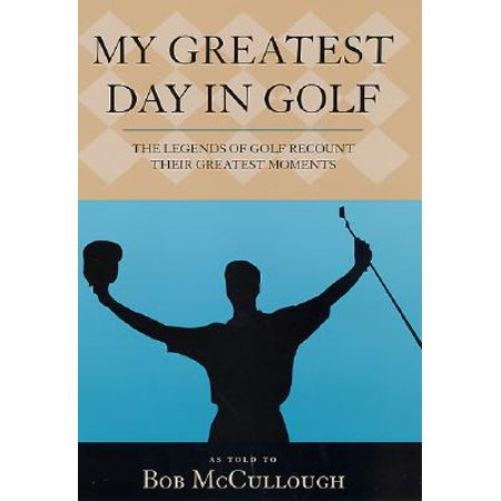 My Greatest Day in Golf : The Legends of Golf Recount Their Greatest Moments