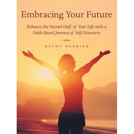 Embracing Your Future : Enhance the Second Half of Your Life with a Faith-Based Journey of (Spirituality And The Two Halves Of Life)