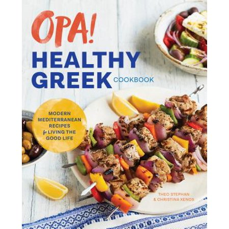 Opa! the Healthy Greek Cookbook : Modern Mediterranean Recipes for Living the Good Life