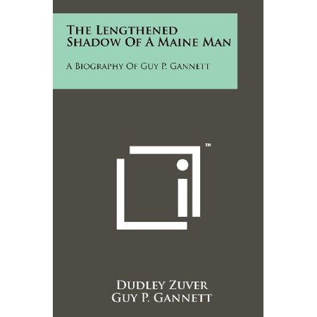 The Lengthened Shadow Of A Maine Man  A Biography Of Guy P  Gannett