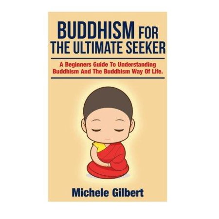 Buddhism For The Ultimate Seeker  Understanding Buddhism And The Buddhism Way Of Life