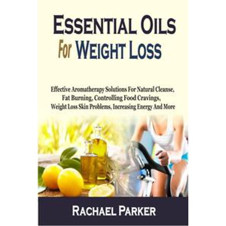 Essential Oils For Weight Loss: Effective Aromatherapy Solutions For Natural Cleanse, Fat Burning, Controlling Food Cravings, Weight Loss Skin Problems, Increasing Energy And More - eBook