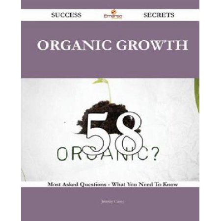 Organic Growth 58 Success Secrets   58 Most Asked Questions On Organic Growth   What You Need To Know