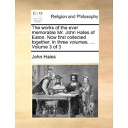 The Works of the Ever Memorable Mr. John Hales of Eaton. Now First Collected Together. in Three Volumes. ... Volume 3 of 3 (Paperback)