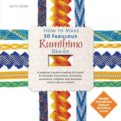 How to Make 50 Fabulous Kumihimo Braids : A Beginner S Guide to Making Flat Braids for Beautiful Cord Jewelry and Fashion