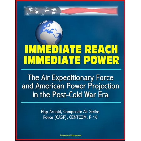 Immediate Reach, Immediate Power: The Air Expeditionary Force and American Power Projection in the Post-Cold War Era - Hap Arnold, Composite Air Strike Force (CASF), CENTCOM, F-16 - eBook