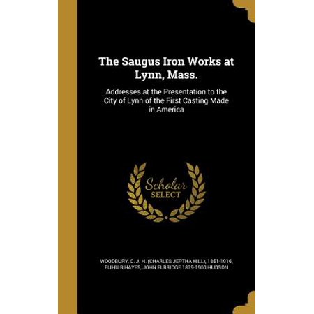 The Saugus Iron Works at Lynn, Mass. : Addresses at the Presentation to the City of Lynn of the First Casting Made in America - Party City Saugus
