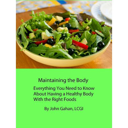 Maintaining Healthy - Maintaining the Body Everything You Need to Know About Having a Healthy Body With the Right Foods - eBook