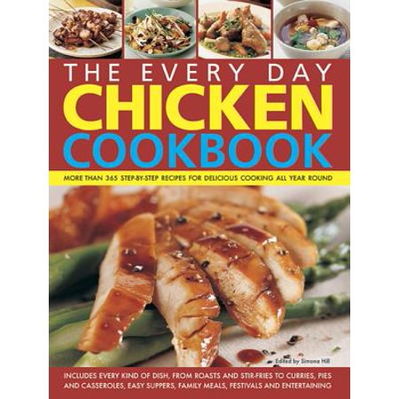 The Every Day Chicken Cookbook : More Than 365 Step-By-Step Recipes for Delicious Cooking All Year Round