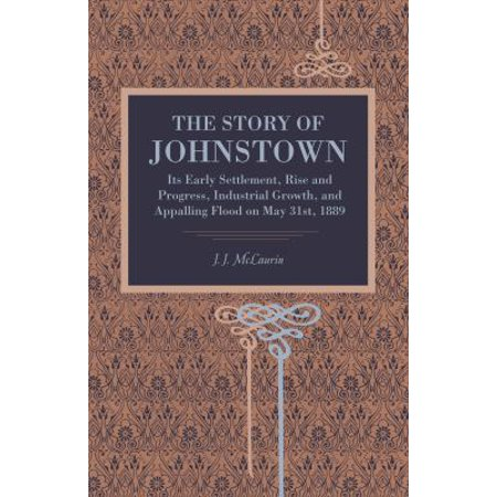 The Story Of Johnstown  Its Early Settlement  Rise And Progress  Industrial Growth  And Appalling Flood On May 31St  1889