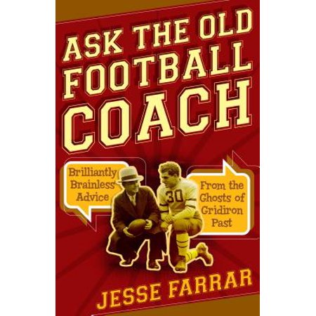 Pictures Football Coaches (Ask the Old Football Coach : Brilliantly Brainless Advice from the Ghosts of Gridiron Past)