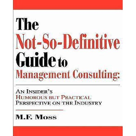 The Not-So-Definitive Guide to Management Consulting: An Insider's Humorous But Practical Perspective on the Industry