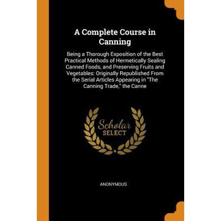 A Complete Course in Canning: Being a Thorough Exposition of the Best Practical Methods of Hermetically Sealing Canned Foods, and Preserving Fruits