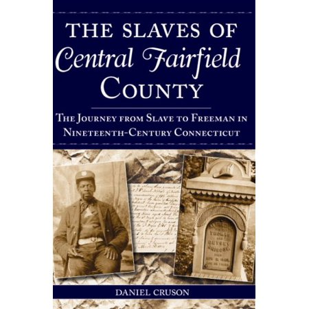 The Slaves of Central Fairfield County: The Journey from Slave to Freeman in Nineteenth-Century Connecticut