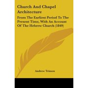 Church and Chapel Architecture : From the Earliest Period to the Present Time, with an Account of the Hebrew Church (1849)
