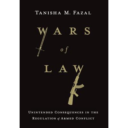 Wars of Law : Unintended Consequences in the Regulation of Armed