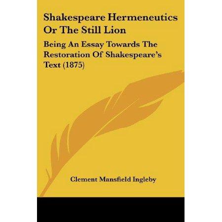 Shakespeare Hermeneutics Or The Still Lion  Being An Essay Towards The Restoration Of Shakespeares Text  1875