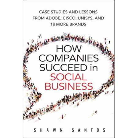 How Companies Succeed In Social Business  Case Studies And Lessons From Adobe  Cisco  Unisys  And 18 More Brands