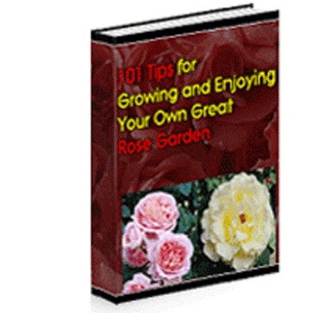 101 Tips For Growing And Enjoying Your Own Great Rose Garden - eBook