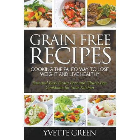 Grain Free Recipes : Cooking the Paleo Way to Lose Weight and Live Healthy: Fast and Easy Grain Free and Gluten Free Cookbook for Your (Easy Way To Reduce Weight In 7 Days)