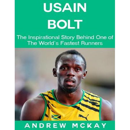 Usain Bolt: The Inspirational Story Behind One of The Fastest Runners In Tthe World - (Usain Bolt Fastest Man In The World)