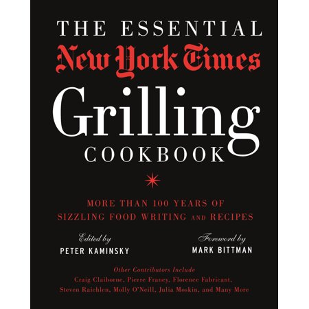 The Essential New York Times Grilling Cookbook : More Than 100 Years of Sizzling Food Writing and - Year Writing