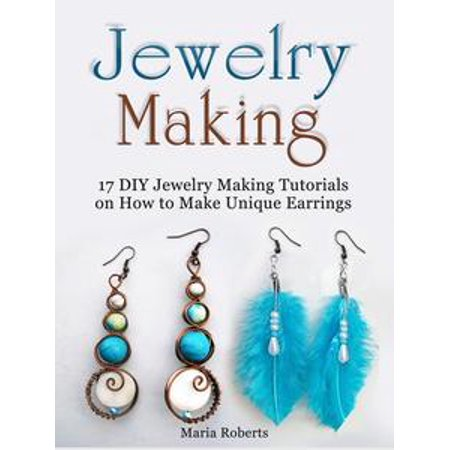 Jewelry Making: 17 DIY Jewelry Making Tutorials on How to Make Unique Earrings - eBook