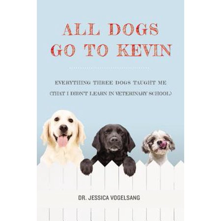 All Dogs Go to Kevin : Everything Three Dogs Taught Me (That I Didn't Learn in Veterinary School) - Kevin Grand