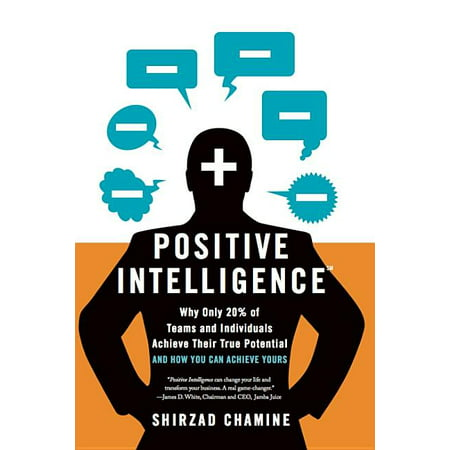 Positive Intelligence : Why Only 20% of Teams and Individuals Achieve Their True Potential and How You Can Achieve Yours