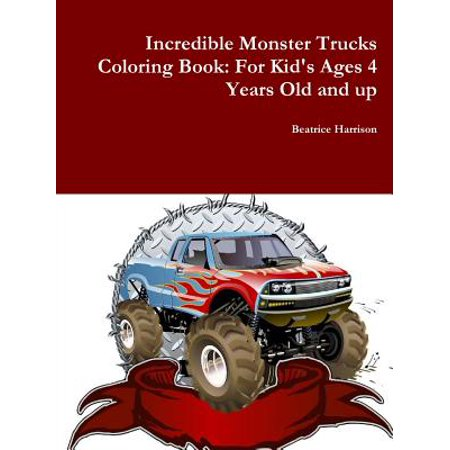 Incredible Monster Trucks Coloring Book : For Kid's Ages 4 Years Old and Up (Monster Truck Books For Boys)