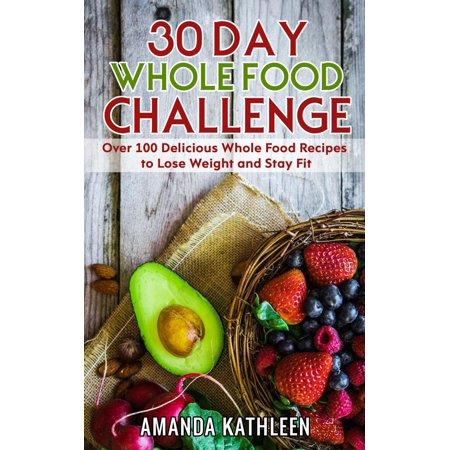 30 Day Whole Food Challenge: Over 100 Delicious Whole Food Recipes to Lose Weight and Stay Fit -