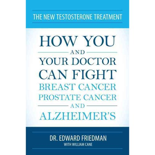 The New Testosterone Treatment: How You and Your Doctor Can Fight Breast Cancer, Prostate Cancer, and Alzheimer's